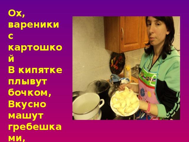 Ох, вареники с картошкой  В кипятке плывут бочком,  Вкусно машут гребешками,  Пахнут жареным лучком!