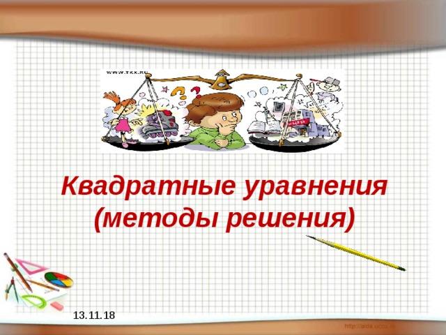 Квадратные уравнения  (методы решения) 13.11.18