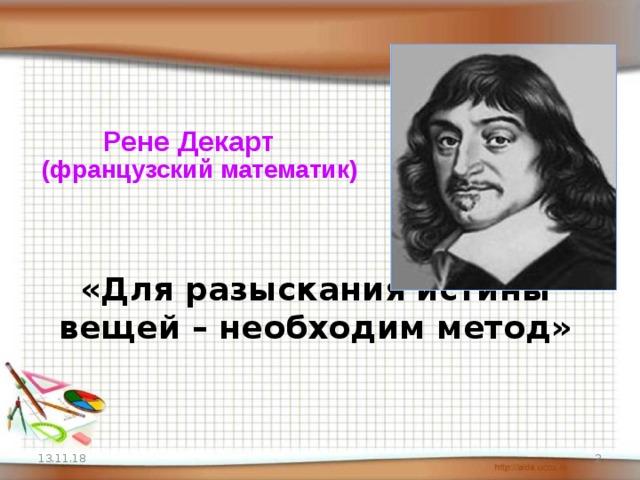 Рене Декарт  (французский математик)   «Для разыскания истины вещей – необходим метод» 13.11.18