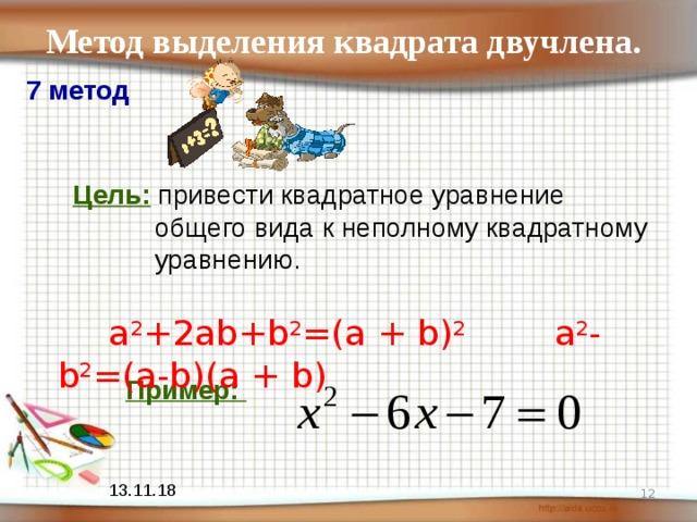 Метод выделения квадрата двучлена.   7 метод Цель: привести квадратное уравнение общего вида к неполному квадратному уравнению.   Пример:    a 2 +2ab+b 2 =(a  +  b) 2  a 2 -b 2 =(a-b)(a  +  b) 13.11.18