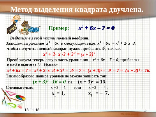 Метод выделения квадрата двучлена.   Пример:  х 2 + 6х – 7 = 0  Выделим в левой части полный квадрат. Запишем выражение  х 2 + 6х в следующем виде: х 2 + 6х = х 2 + 2· х ·3,  чтобы получить полный квадрат, нужно прибавить 3 2 , так как  х 2 + 2· х ·3 + 3 2 = (х + 3) 2  .  Преобразуем теперь левую часть уравнения х 2 + 6х – 7 = 0 , прибавляя  к ней и вычитая 3 2. Имеем:  х 2 + 6х – 7 = х 2 + 2· х ·3 + 3 2 – 3 2 – 7 = (х + 3) 2 –  9 – 7 = (х + 3) 2 – 16. Таким образом, данное уравнение можно записать так:   (х + 3) 2 –16 = 0 , т.е. (х + 3) 2 = 16. Следовательно, х +3 = 4, или х +3 = - 4 ,  х 1 = 1, х 2 = – 7.    13.11.18
