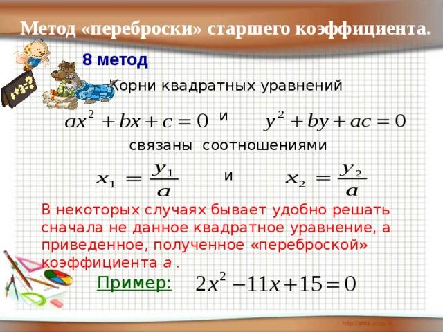 Метод «переброски» старшего коэффициента. 8 метод Корни квадратных уравнений и связаны соотношениями и В некоторых случаях бывает удобно решать сначала не данное квадратное уравнение, а приведенное, полученное «переброской» коэффициента а . Пример: