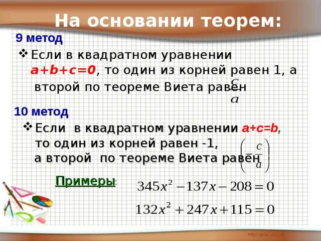 На основании теорем: 9 метод Если в квадратном уравнении a+b+c=0 , то один из корней равен 1, а  второй по теореме Виета равен  10 метод Если в квадратном уравнении a+c=b ,  то один из корней равен -1,  а второй по теореме Виета равен Примеры :