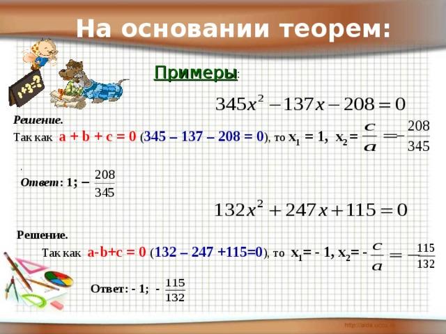 На основании теорем: Примеры : Решение. Так как а + b + с = 0 ( 345 – 137 – 208 = 0 ), то х 1 = 1, х 2 = . Ответ : 1 ; –  Решение.  Так как а- b +с = 0 ( 132 – 247 +115=0 ), то х 1 = - 1, х 2 = - Ответ: - 1; -