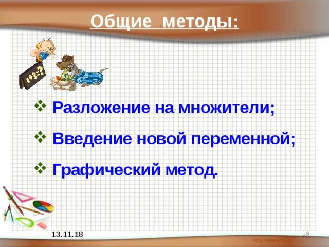 Общие методы: Разложение на множители; Введение новой переменной; Графический метод .  13.11.18