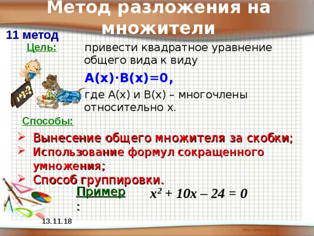 Метод разложения на множители 11 метод Цель: привести квадратное уравнение общего вида к виду А(х) · В(х)=0,  где А(х) и В(х) – многочлены относительно х. Способы: Вынесение общего множителя за скобки; Использование формул сокращенного умножения ; Способ группировки. Пример : х 2 + 10х – 24 = 0 13.11.18
