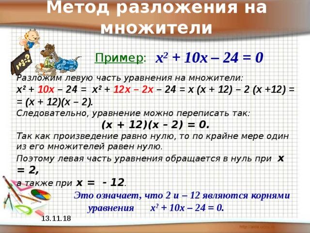 Метод разложения на множители х 2 + 10х – 24 = 0 Пример : Разложим левую часть уравнения на множители: х 2 + 10х – 24 = х 2 + 12х – 2х – 24 = х (х + 12) – 2 (х +12) = = (х + 12)(х – 2).  Следовательно, уравнение можно переписать так:  (х + 12)(х – 2) = 0. Так как произведение равно нулю, то по крайне мере один из его множителей равен нулю. Поэтому левая часть уравнения обращается в нуль при х = 2, а также при х = - 12 .  Это означает, что 2 и – 12 являются корнями уравнения х 2 + 10х – 24 = 0. 13.11.18