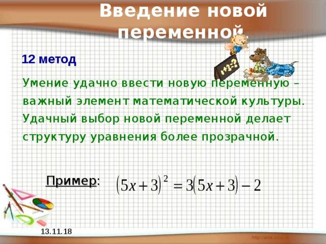 Введение новой переменной . 12 метод Умение удачно ввести новую переменную – важный элемент математической культуры. Удачный выбор новой переменной делает структуру уравнения более прозрачной. Пример : 13.11.18