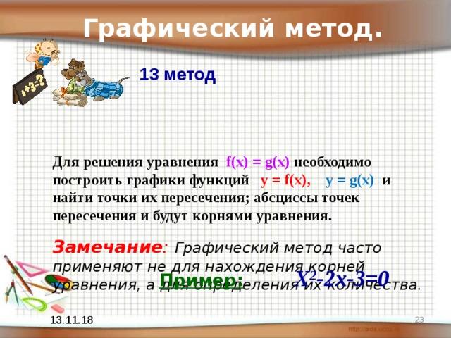 Графический метод. 13 метод  Для решения уравнения f ( x ) = g ( x ) необходимо построить графики функций y = f ( x ), y = g ( x ) и найти точки их пересечения; абсциссы точек пересечения и будут корнями уравнения.   Замечание : Графический метод часто применяют не для нахождения корней уравнения, а для определения их количества. Пример:   Х 2 -2х-3=0   13.11.18