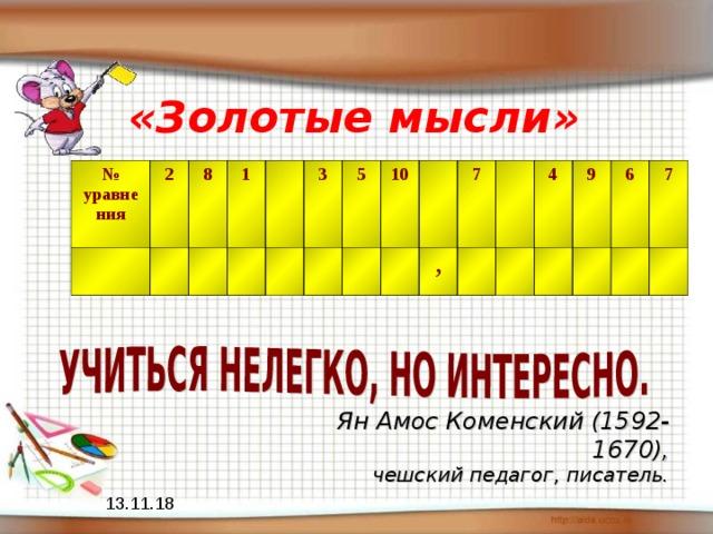 «Золотые мысли» № уравнения 2 8 1 3 5 10 7 , 4 9 6 7 Ян Амос Коменский (1592-1670), чешский педагог, писатель.  13.11.18