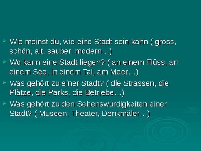 Wie meinst du, wie eine Stadt sein kann ( gross, schön, alt, sauber, modern…) Wo kann eine Stadt liegen? ( an einem Flüss, an einem See, in einem Tal, am Meer…) Was gehört zu einer Stadt? ( die Strassen, die Plätze, die Parks, die Betriebe…) Was gehört zu den Sehenswürdigkeiten einer Stadt? ( Museen, Theater, Denkmäler…)
