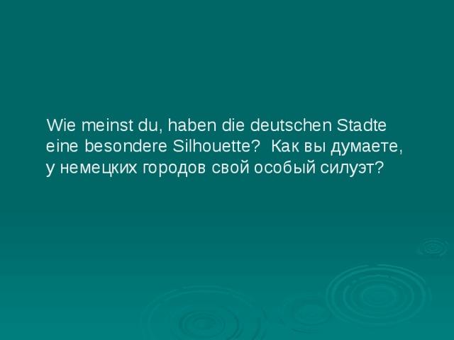 Wie meinst du, haben die deutschen Stadte eine besondere Silhouette? Как вы думаете, у немецких городов свой особый силуэт?