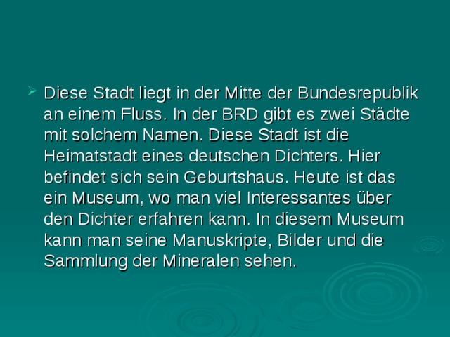 Diese Stadt liegt in der Mitte der Bundesrepublik an einem Fluss. In der BRD gibt es zwei Städte mit solchem Namen. Diese Stadt ist die Heimatstadt eines deutschen Dichters. Hier befindet sich sein Geburtshaus. Heute ist das ein Museum, wo man viel Interessantes über den Dichter erfahren kann. In diesem Museum kann man seine Manuskripte, Bilder und die Sammlung der Mineralen sehen.