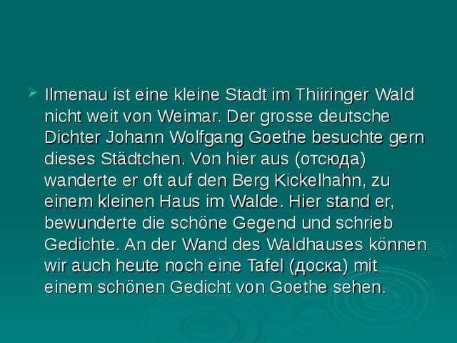 Ilmenau ist eine kleine Stadt im Thiiringer Wald nicht weit von Weimar. Der grosse deutsche Dichter Johann Wolfgang Goethe besuchte gern dieses Städtchen. Von hier aus ( отсюда ) wanderte er oft auf den Berg Kickelhahn, zu einem kleinen Haus im Walde. Hier stand er, bewunderte die schöne Gegend und schrieb Gedichte. An der Wand des Waldhaus е s können wir auch heute noch eine Tafel ( доска ) mit einem schönen Gedicht von Goethe sehen.