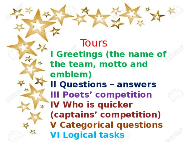 Tours I Greetings (the name of the team, motto and emblem) II Questions – answers III Poets' competition IV Who is quicker (captains' competition) V Categorical questions VI Logical tasks