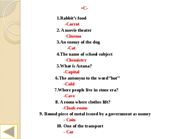 - C-  1.Rabbit's food  -Carrot  2. A movie theater  - Cinema  3.An enemy of the dog  -Cat  4.The name of school subject  - Chemistry  5.What is Astana?  -Capital  6.The antonym to the word''hot''  -Cold  7.Where people live in stone era?  -Cave  8. A room where clothes lift?  -Cloak-room  9. Round piece of metal issued by a government as money  - Coin  10. One of the transport  - Car