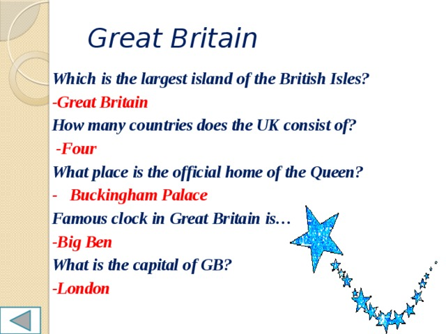 Great Britain Which is the largest island of the British Isles? -Great Britain How many countries does the UK consist of?  -Four What place is the official home of the Queen? - Buckingham Palace Famous clock in Great Britain is… -Big Ben What is the capital of GB? -London