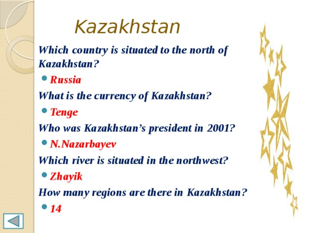 Kazakhstan Which country is situated to the north of Kazakhstan? Russia What is the currency of Kazakhstan? Tenge Who was Kazakhstan's president in 2001? N.Nazarbayev Which river is situated in the northwest? Zhayik How many regions are there in Kazakhstan?