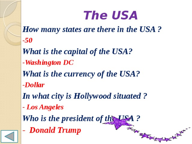 The USA How many states are there in the USA ? -50 What is the capital of the USA? -Washington DC What is the currency of the USA? -Dollar In what city is Hollywood situated ? - Los Angeles Who is the president of the USA ? - Donald Trump