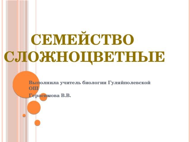 Семейство Сложноцветные Выполнила учитель биологии Гуляйполевской ОШ Герасимова В.В.