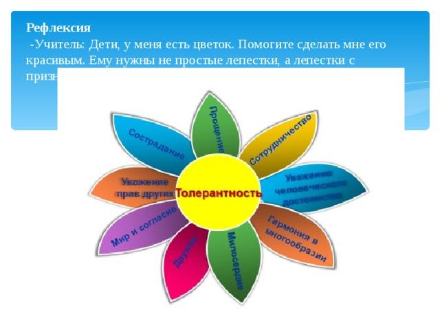 Рефлексия  -Учитель: Дети, у меня есть цветок. Помогите сделать мне его красивым. Ему нужны не простые лепестки, а лепестки с признаками толерантности, поскольку- это цветок толерантности.