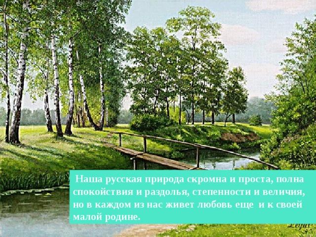 в нашей русской природе нет показной красоты, она скромна и проста, полна спокойствия и раздолья, степенности и величия, но в каждом из нас пульсирует любовь еще и к своей малой родине, к своему краю.  Наша русская природа скромна и проста, полна спокойствия и раздолья, степенности и величия, но в каждом из нас живет любовь еще и к своей малой родине. 4