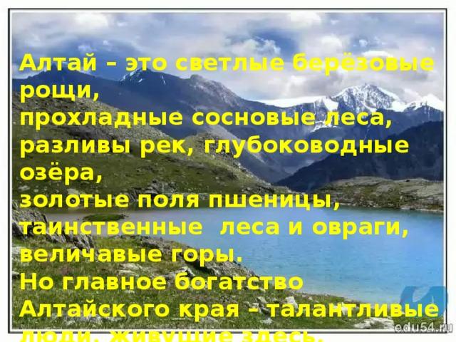 Алтай – это светлые берёзовые рощи, прохладные сосновые леса, разливы рек, глубоководные озёра, золотые поля пшеницы, таинственные леса и овраги, величавые горы. Но главное богатство Алтайского края – талантливые люди, живущие здесь.