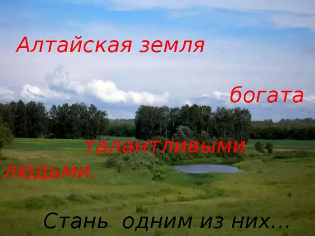 Алтайская земля   богата   талантливыми людьми.  Стань одним из них…  АЛТА