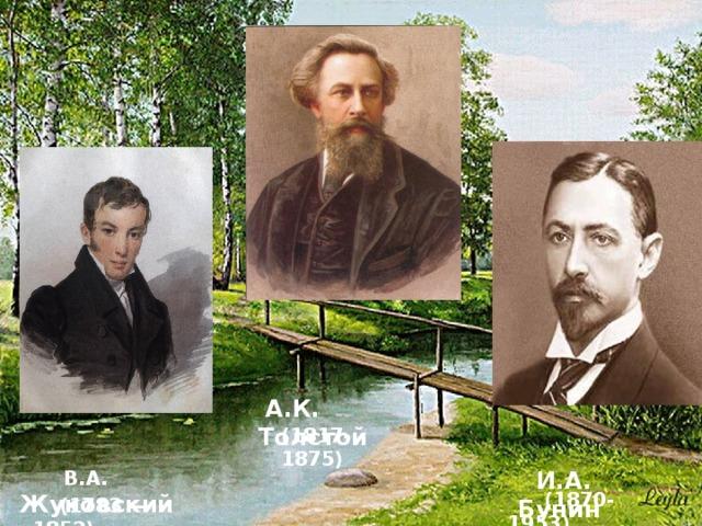 А.К. Толстой (1817-1875)  В.А. Жуковский   И.А. Бунин  (1870-1953)  (1783 — 1852)