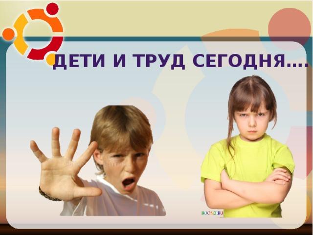 Дети и труд сегодня….