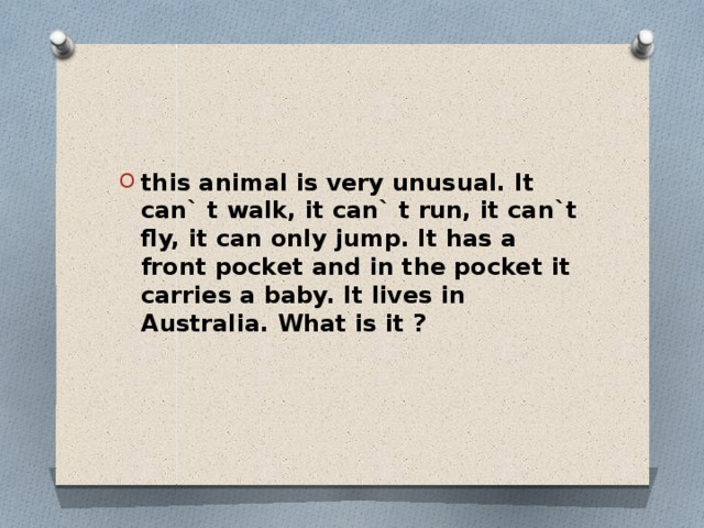 this animal is very unusual. It can` t walk, it can` t run, it can`t fly, it can only jump. It has a front pocket and in the pocket it carries a baby. It lives in Australia. What is it ?