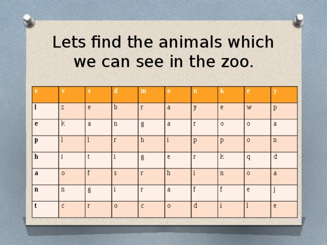Lets find the animals which we can see in the zoo. e v l z s e d p k e b l a h m r n a l o i o a r t g n n a n i f t y h k c i s e g e g r r r e i y p w o o h p p o r r o i c a k a n o n q f f o d d a i e j l e