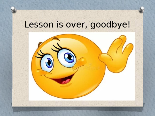 Lesson is over, goodbye!