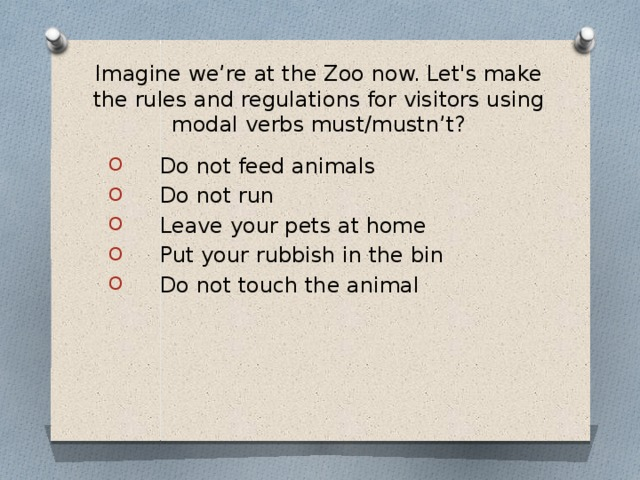 Imagine we're at the Zoo now. Let's make the rules and regulations for visitors using modal verbs must/mustn't?