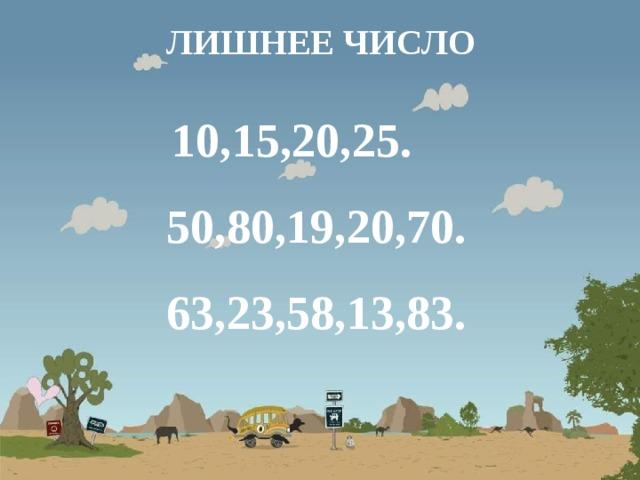 ЛИШНЕЕ ЧИСЛО  10,15,20,25. 50,80,19,20,70. 63,23,58,13,83.