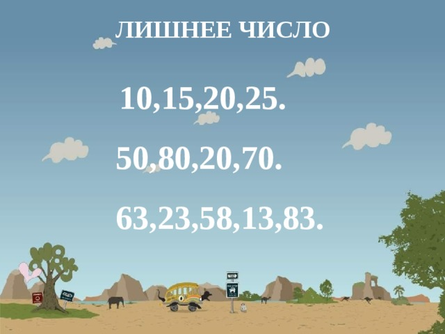ЛИШНЕЕ ЧИСЛО  10,15,20,25. 50,80,20,70. 63,23,58,13,83.