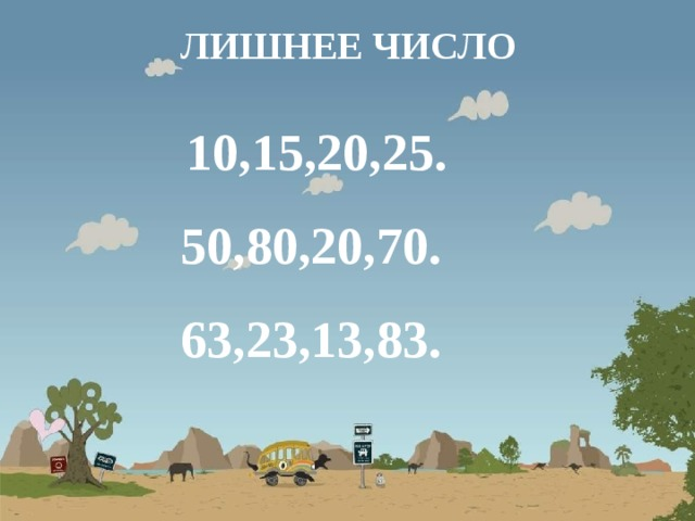 ЛИШНЕЕ ЧИСЛО  10,15,20,25. 50,80,20,70. 63,23,13,83.