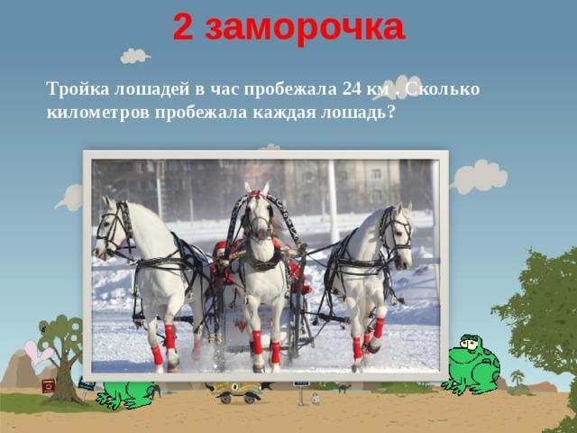 2 заморочка  Тройка лошадей в час пробежала 24 км . Сколько километров пробежала каждая лошадь?