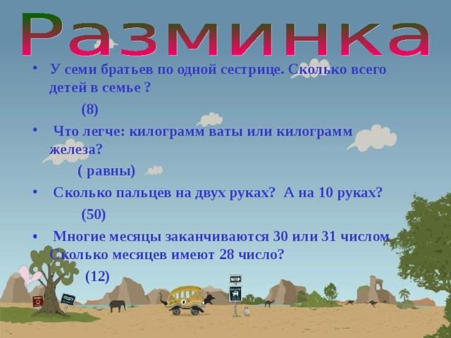 У семи братьев по одной сестрице. Сколько всего детей в семье ?  (8)  Что легче: килограмм ваты или килограмм железа?  ( равны)  Сколько пальцев на двух руках? А на 10 руках?