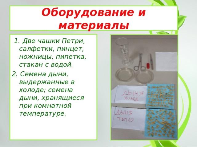 Оборудование и материалы  1. Две чашки Петри, салфетки, пинцет, ножницы, пипетка, стакан с водой. 2. Семена дыни, выдержанные в холоде; семена дыни, хранящиеся при комнатной температуре.