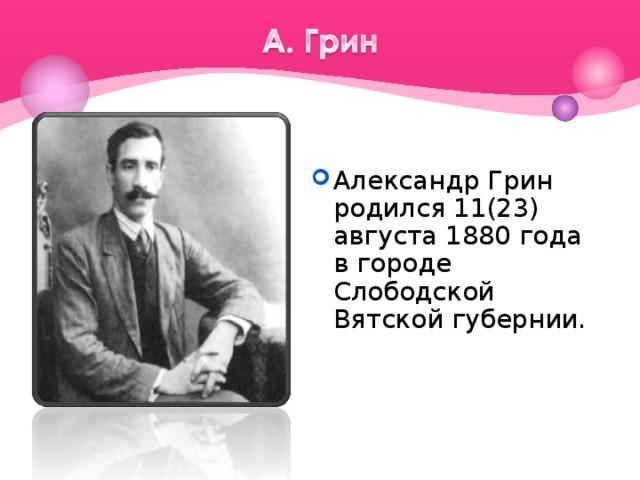 Александр Грин родился 11(23) августа 1880года в городе Слободской Вятской губернии.