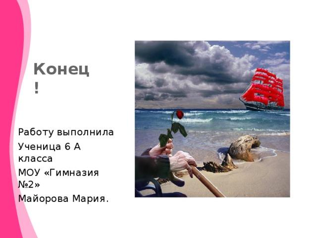 Конец! Работу выполнила Ученица 6 А класса МОУ «Гимназия №2» Майорова Мария.