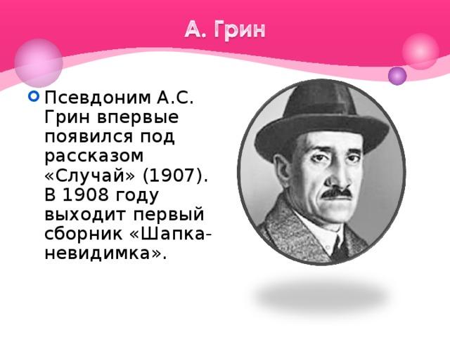 Псевдоним А.С. Грин впервые появился под рассказом «Случай» (1907). В 1908 году выходит первый сборник «Шапка-невидимка».