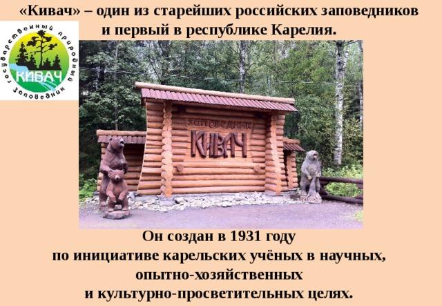 «Кивач» – один из старейших российских заповедников  и первый в республике Карелия. Он создан в1931году поинициативе карельских учёных внаучных, опытно-хозяйственных икультурно-просветительных целях.
