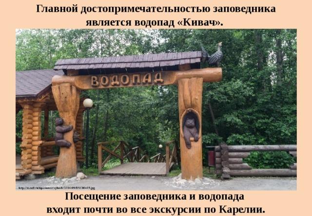 Главной достопримечательностью заповедника являетсяводопад «Кивач». Посещение заповедника и водопада входит почти во все экскурсии по Карелии.