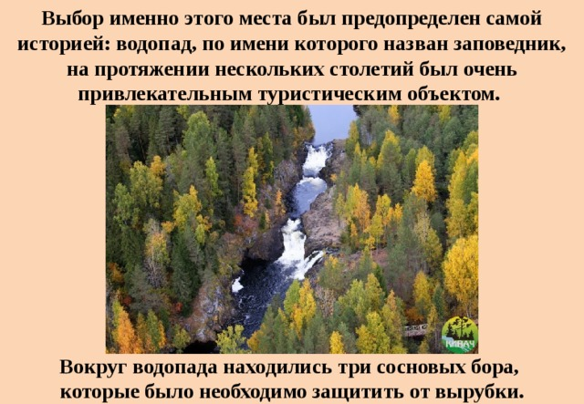 Выбор именно этого места был предопределен самой историей: водопад, по имени которого назван заповедник, напротяжении нескольких столетий был очень привлекательным туристическим объектом. Вокруг водопада находились три сосновых бора, которые было необходимо защитить отвырубки.
