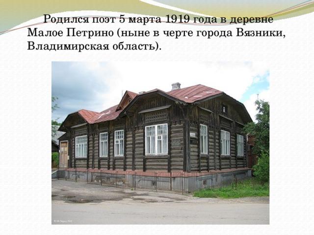Родился поэт 5 марта 1919 года в деревне Малое Петрино (ныне в черте города Вязники, Владимирская область).