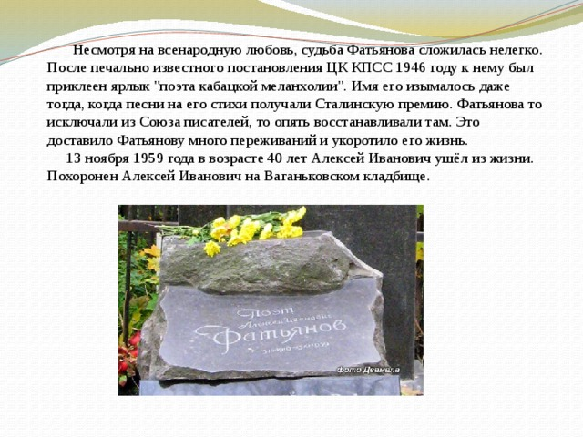 Несмотря на всенародную любовь, судьба Фатьянова сложилась нелегко. После печально известного постановления ЦК КПСС 1946 году к нему был приклеен ярлык
