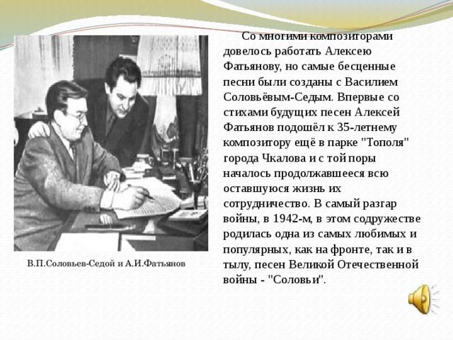 Со многими композиторами довелось работать Алексею Фатьянову, но самые бесценные песни были созданы с Василием Соловьёвым-Седым. Впервые со стихами будущих песен Алексей Фатьянов подошёл к 35-летнему композитору ещё в парке