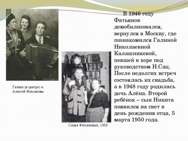 В 1946 году Фатьянов демобилизовался, вернулся в Москву, где познакомился Галиной Николаевной Калашниковой, певшей в хоре под руководством Н.Сац. После недолгих встреч состоялась их свадьба, а в 1948 году родилась дочь Алёна. Второй ребёнок – сын Никита появился на свет в день рождения отца, 5 марта 1950 года. Галина (в центре) и Алексей Фатьяновы Семья Фатьяновых, 1950